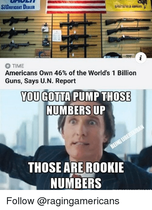 Guns, Memes, and Time: SIGNIFICANT DEALER  SPRINSFIELD ARMORY  TIME  Americans Own 46% of the World's 1 Billion  Guns, Says U.N. Report  YOU GOTTA PUMP THOSE  NUMBERS UP  THOSE ARE ROOKIE  NUMBERS Follow @ragingamericans