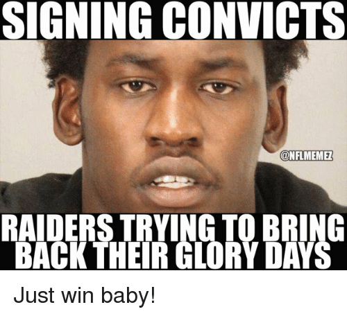 Winning Baby: SIGNING CONVICTS  CONFLMEMEZ  RAIDERS TRYING TO BRING  BACK THEIR GLORY DAYS Just win baby!