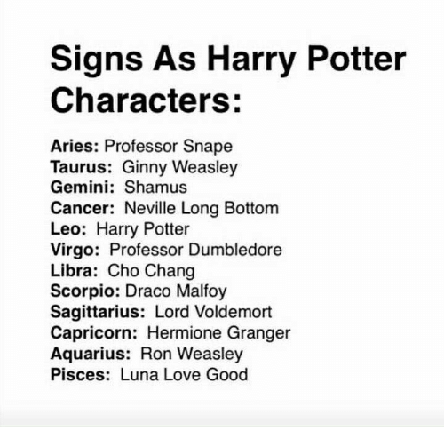 hermione granger: Signs As Harry Potter  Characters:  Aries: Professor Snape  Taurus: Ginny Weasley  Gemini: Shamus  Cancer: Neville Long Bottom  Leo: Harry Potter  Virgo: Professor Dumbledore  Libra: Cho Chang  Scorpio: Draco Malfoy  Sagittarius: Lord Voldemort  Capricorn: Hermione Granger  Aquarius: Ron Weasley  Pisces: Luna Love Good
