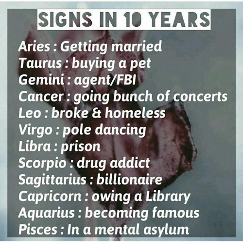 pole dancing: SIGNS IN 10 YEARS  Aries: Getting married  Taurus buying a pet  Gemini agent/FBI  Cancer going bunch of concerts  Leo broke & homeless  Virgo pole dancing  Libra prison  Scorpio drug addict  Sagittarius billionaire  Capricorn owing a Library  Aquarius becoming famous  Pisces: In a mental asylum