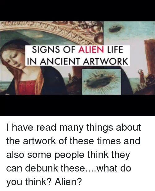 Memes, Aliens, and Alien: SIGNS OF ALIEN LIFE  IN ANCIENT ARTWORK I have read many things about the artwork of these times and also some people think they can debunk these....what do you think? Alien?