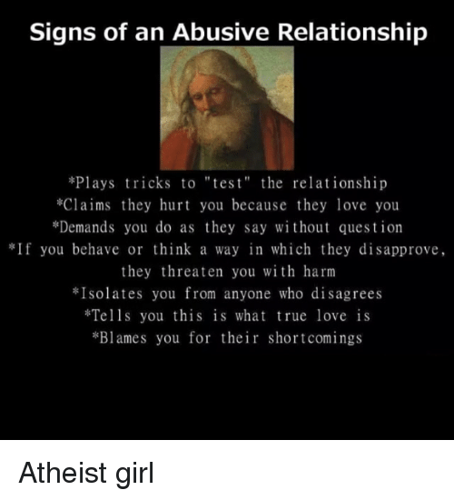"""Atheistism: Signs of an Abusive Relationship  *Plays tricks to """"tes t"""" the relationship  *Claims they hurt you because they love you  *Demands you do as they say without question  If you behave or think a way in which they disapprove,  they threaten you with harm  Isolates you from anyone who disagrees  Tells you this is what true love is  *Blames you for their shortcomings Atheist girl"""