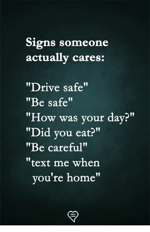 "Drive Safe: Signs someone  actually cares:  ""Drive safe""  ""Be safe""  ""How was your day?""  ""Did vou eat?""  ""Be careful""  ""text me when  l0  ou're home"""
