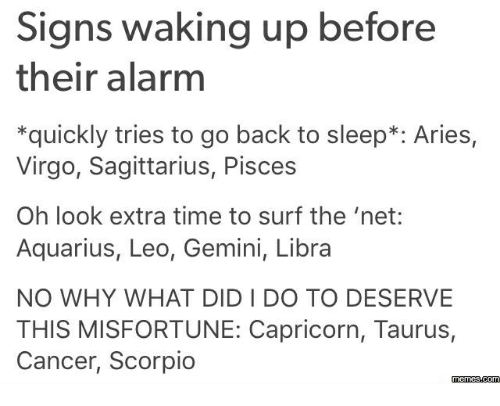 Misfortunately: Signs waking up before  their alarm  *quickly tries to go back to sleep Aries,  Virgo, Sagittarius, Pisces  Oh look extra time to surf the 'net:  Aquarius, Leo, Gemini, Libra  NO WHY WHAT DIDI DO TO DESERVE  THIS MISFORTUNE: Capricorn, Taurus,  Cancer, Scorpio  memes.com