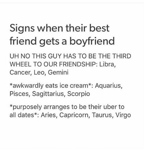 Best Friend, Uber, and Aquarius: Signs when their best  friend gets a boyfriend  UH NO THIS GUY HAS TO BE THE THIRD  WHEEL TO OUR FRIENDSHIP: Libra,  Cancer, Leo, Gemini  *awkwardly eats ice cream*: Aquarius,  Pisces, Sagittarius, Scorpio  *purposely arranges to be their uber to  all dates*: Aries, Capricorn, Taurus, Virgo
