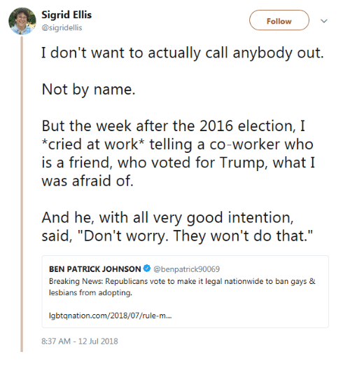"2016 Election: Sigrid Ellis  @sigridellis  Follow  I don't want to actually call anybody out.  Not by name.  But the week after the 2016 election, I  cried at work* telling a co-worker who  is a friend, who voted for Trump, what I  was afraid of  And he, with all very good intention,  said, ""Don'i worry. Theey won'i do thai.""  BEN PATRICK JOHNSON @benpatrick90069  Breaking News: Republicans vote to make it legal nationwide to ban gays &  lesbians from adopting.  gbtqnation.com/2018/07/rule-m...  8:37 AM-12 Jul 2018"