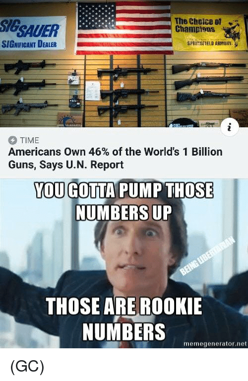 Guns, Memes, and Time: SIGSAUER  The Cheice of  Champions  SIGNIFICANT DEALER  SPRINGFIELD ARMGRY  TIME  Americans own 46% of the World's 1 Billion  Guns, Says U.N. Report  YOU GOTTA PUMP THOSE  NUMBERS UP  THOSE ARE ROOKIE  NUMBERS  memegenerator.net (GC)