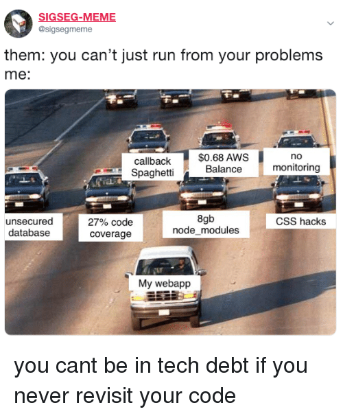 aws: SIGSEG-MEME  @sigsegmeme  them: you can't just run from your problems  me:  $0.68 AWS  Balance  no  callback  Spaghetti  monitoring  unsecured  databasee  8gb  nodemodules  CSS hacks  27% code  coverage  My webapp you cant be in tech debt if you never revisit your code