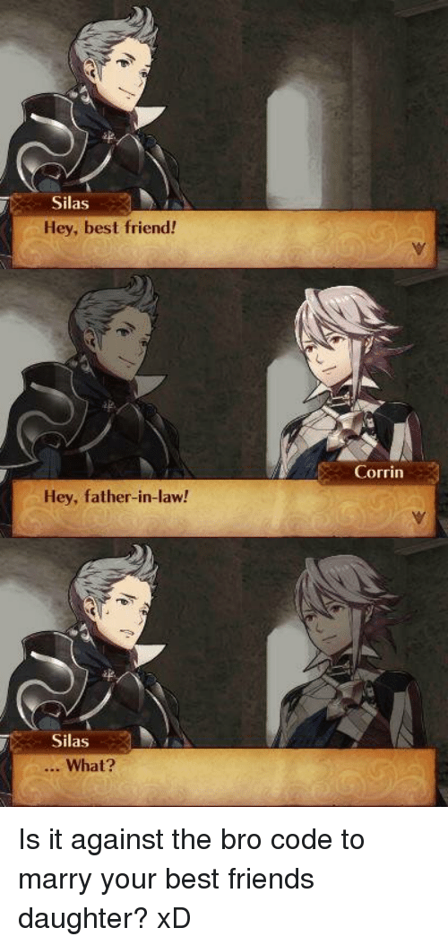Memes, 🤖, and Silas: Silas  Hey, best friend!  Hey, father-in-law!  Silas  What?  Corrin Is it against the bro code to marry your best friends daughter? xD