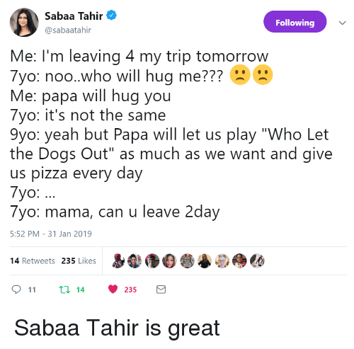 """noo: silen Ten  Sabaa Tahir  @sabaatahir  Following  Me: I'm leaving 4 my trip tomorrow  7yo: noo.who will hug me???  Me: papa will hug you  7yo: it's not the same  9yo: yeah but Papa will let us play """"Who Let  the Dogs Out"""" as much as we want and give  us pizza every day  7yo:.  7yo: mama, can u leave 2day  5:52 PM-31 Jan 2019  p  尝@do  14 Retweets 235 Likes  11 t: 14 235 Sabaa Tahir is great"""