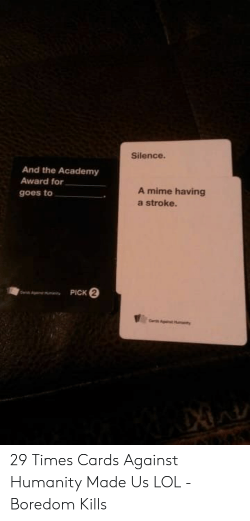 Boredom: Silence.  And the Academy  Award for  A mime having  a stroke.  goes to  PICK 2  e  nity 29 Times Cards Against Humanity Made Us LOL - Boredom Kills
