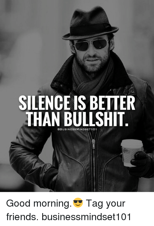 good mornings: SILENCE IS BETTER  THAN BULLSHIT Good morning.😎 Tag your friends. businessmindset101