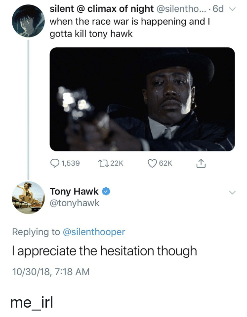 Race War: silent @ climax of night @silentho... 6d  when the race war is happening and I  gotta kill tony hawk  1,539 22K  62K  Tony Hawk Q  @tonyhawk  Replying to @silenthooper  l appreciate the hesitation though  10/30/18, 7:18 AM me_irl