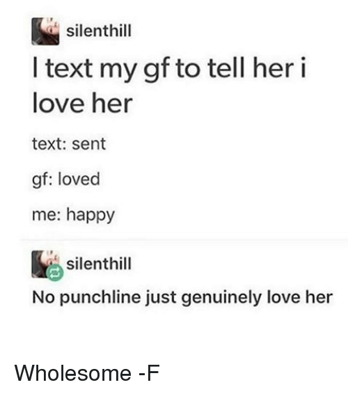 punchlines: silent hill  I text my gf to tell her i  love her  text: sent  gt: loved  me: happy  silent hill  No punchline just genuinely love her Wholesome -F