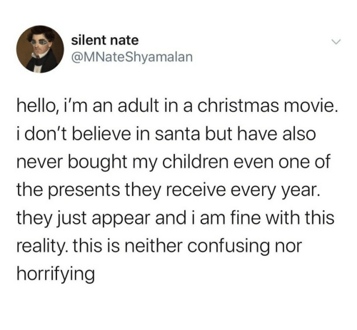 Neither: silent nate  @MNateShyamalan  hello, i'm an adult in a christmas movie.  i don't believe in santa but have also  never bought my children even one of  the presents they receive every year.  they just appear and i am fine with this  reality. this is neither confusing nor  horrifying