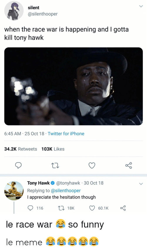 Race War: silent  @silenthooper  when the race war is happening and I gotta  kill tony hawk  6:45 AM-25 Oct 18 Twitter for iPhone  34.2K Retweets 103K Likes  Tony Hawk@tonyhawk 30 Oct 18  Replying to @silenthooper  I appreciate the hesitation though  t 18K  116  60.1K  le race war so funny le meme 😂😂😂😂😂