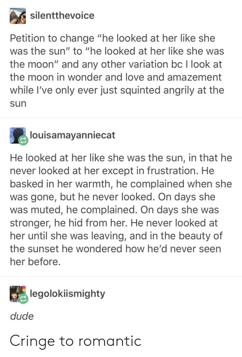 """Amazement: silentthevoice  Petition to change """"he looked at her like she  was the sun"""" to """"he looked at her like she was  the moon"""" and any other variation bc I look at  the moon in wonder and love and amazement  while I've only ever just squinted angrily at the  sun  louisamayanniecat  He looked at her like she was the sun, in that he  never looked at her except in frustration. He  basked in her warmth, he complained when she  was gone, but he never looked. On days she  was muted, he complained. On days she was  stronger, he hid from her. He never looked at  her until she was leaving, and in the beauty of  the sunset he wondered how he' d never seen  her before  legolokiismighty  dude Cringe to romantic"""