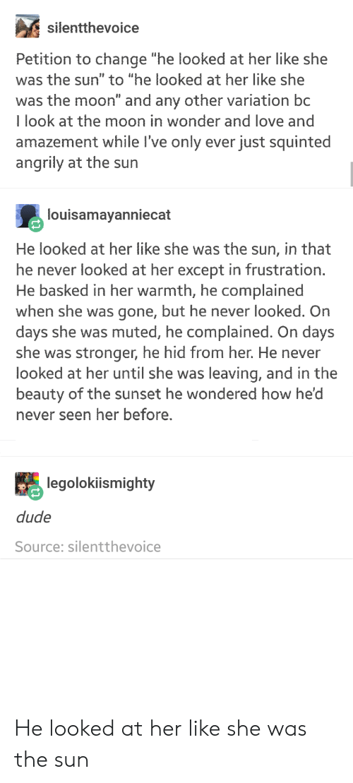"""Amazement: silentthevoice  Petition to change """"he looked at her like she  was the sun"""" to """"he looked at her like she  was the moon"""" and any other variation bc  I look at the moon in wonder and love and  amazement while l've only ever just squinted  angrily at the sun  louisamayanniecat  He looked at her like she was the sun, in that  he never looked at her except in frustration  He basked in her warmth, he complained  when she was gone, but he never looked. On  days she was muted, he complained. On days  she was stronger, he hid from her. He never  looked at her until she was leaving, and in the  beauty of the sunset he wondered how he'd  never seen her before.  legolokiismighty  dude  Source: silentthevoice He looked at her like she was the sun"""