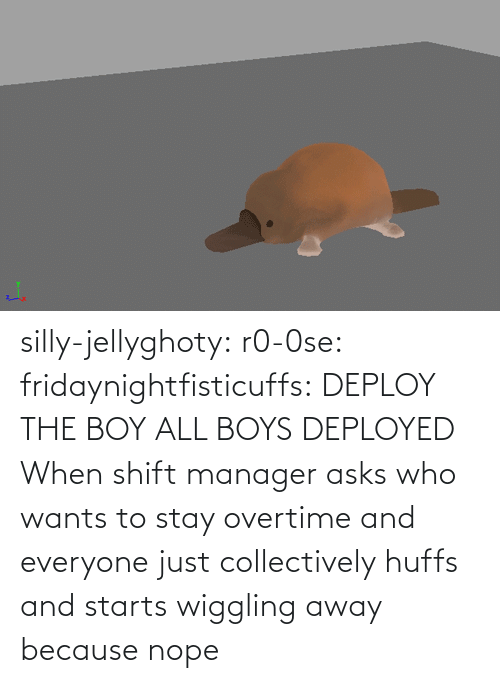 Nope: silly-jellyghoty: r0-0se:  fridaynightfisticuffs: DEPLOY THE BOY   ALL BOYS DEPLOYED    When shift manager asks who wants to stay overtime and everyone just collectively huffs and starts wiggling away because nope