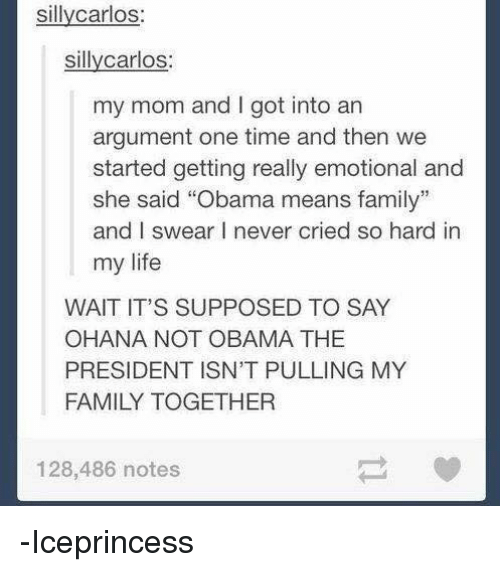 """memes: sillycarlos  sillycarlos  my mom and I got into an  argument one time and then we  started getting really emotional and  she said """"Obama means family""""  and I swear I never cried so hard in  my life  WAIT IT'S SUPPOSED TO SAY  OHANA NOT OBAMA THE  PRESIDENT ISN'T PULLING MY  FAMILY TOGETHER  128,486 notes -Iceprincess"""