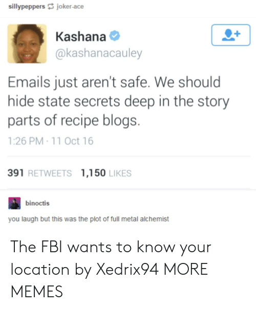 full metal: sillypeppers joker-ace  Kashana  @kashanacauley  Emails just aren't safe. We should  hide state secrets deep in the story  parts of recipe blogs.  1:26 PM 11 Oct 16  391 RETWEETS 1,150 LIKES  binoctis  you laugh but this was the plot of full metal alchemist The FBI wants to know your location by Xedrix94 MORE MEMES
