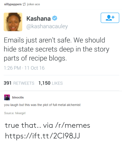 Oct 16: sillypeppersjoker-ace  Kashana  @kashanacauley  Emails just aren't safe. We should  hide state secrets deep in the story  parts of recipe blogs.  1:26 PM 11 Oct 16  391 RETWEETS 1,150 LIKES  binoctis  you laugh but this was the plot of full metal alchemist  Source: hikergirl true that.. via /r/memes https://ift.tt/2Cl98JJ