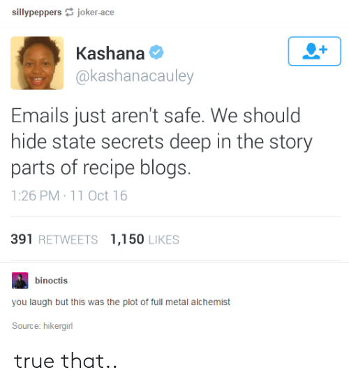 full metal: sillypeppersjoker-ace  Kashana  @kashanacauley  Emails just aren't safe. We should  hide state secrets deep in the story  parts of recipe blogs.  1:26 PM 11 Oct 16  391 RETWEETS 1,150 LIKES  binoctis  you laugh but this was the plot of full metal alchemist  Source: hikergirl true that..
