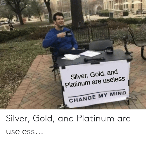 Silver: Silver, Gold, and Platinum are useless...