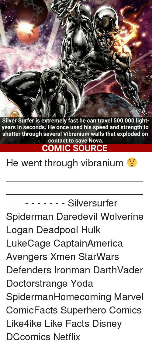 Disney, Facts, and Memes: Silver Surfer is extremely fast he can travel 500,000 light-  years in seconds. He once used his speed and strength to  shatter through several Vibranium walls that exploded on  contact to save Nova.  COMIC SOURCE He went through vibranium 😲 _____________________________________________________ - - - - - - - Silversurfer Spiderman Daredevil Wolverine Logan Deadpool Hulk LukeCage CaptainAmerica Avengers Xmen StarWars Defenders Ironman DarthVader Doctorstrange Yoda SpidermanHomecoming Marvel ComicFacts Superhero Comics Like4ike Like Facts Disney DCcomics Netflix