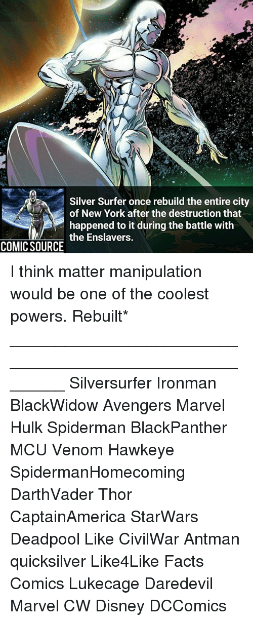 quicksilver: Silver Surfer once rebuild the entire city  of New York after the destruction that  happened to it during the battle with  the Enslavers.  COMIC SOURCE I think matter manipulation would be one of the coolest powers. Rebuilt* ________________________________________________________ Silversurfer Ironman BlackWidow Avengers Marvel Hulk Spiderman BlackPanther MCU Venom Hawkeye SpidermanHomecoming DarthVader Thor CaptainAmerica StarWars Deadpool Like CivilWar Antman quicksilver Like4Like Facts Comics Lukecage Daredevil Marvel CW Disney DCComics