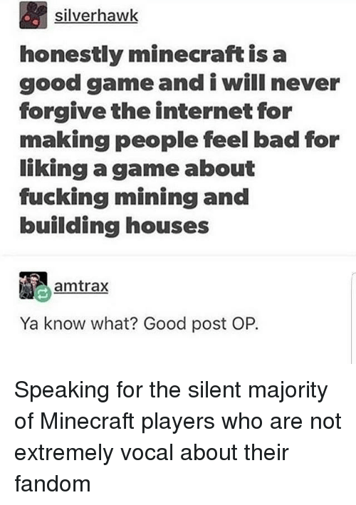 Bad, Fucking, and Internet: silverhawk  honestly minecraft is a  good gameand i will never  forgive the internet for  making people feel bad for  liking a game about  fucking mining and  building houses  amtrax  Ya know what? Good post OP. Speaking for the silent majority of Minecraft players who are not extremely vocal about their fandom