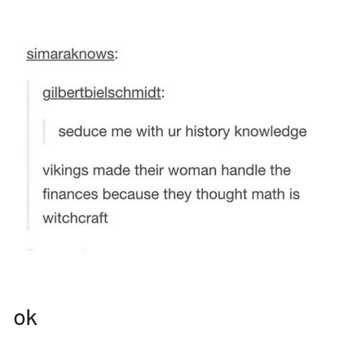 Seduc: simaraknows:  gilbertbielschmidt:  seduce me with ur history knowledge  vikings made their woman handle the  finances because they thought math is  witchcraft ok