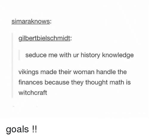 Goals, Tumblr, and History: simaraknows  gilbertbielschmidt:  seduce me with ur history knowledge  vikings made their woman handle the  finances because they thought math is  witchcraft goals !!