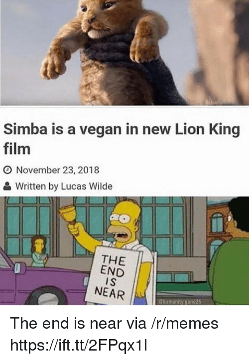 end-is-near: Simba is a vegan in new Lion King  film  O November 23, 2018  Written by Lucas Wilde  THE  END  I S  NEAR  Chumanity.gone26 The end is near via /r/memes https://ift.tt/2FPqx1l