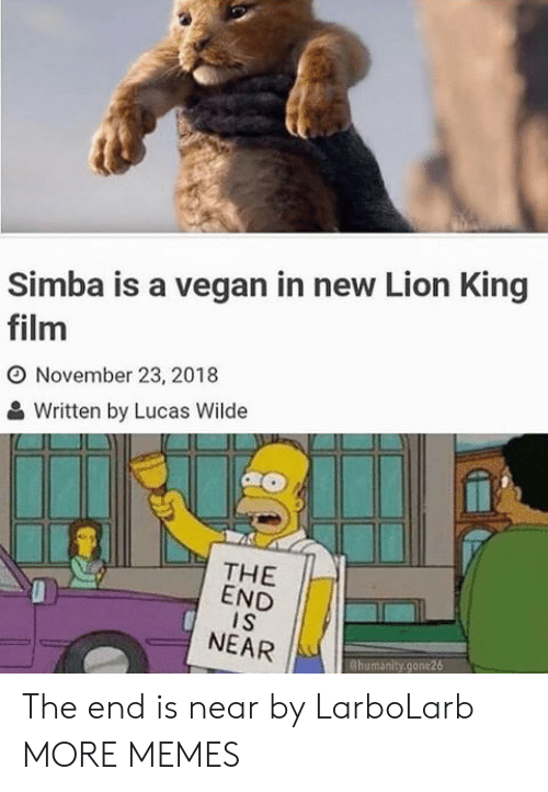 the end is near: Simba is a vegan in new Lion King  film  O November 23, 2018  Written by Lucas Wilde  THE  END  I S  NEAR  Chumanity.gone26 The end is near by LarboLarb MORE MEMES