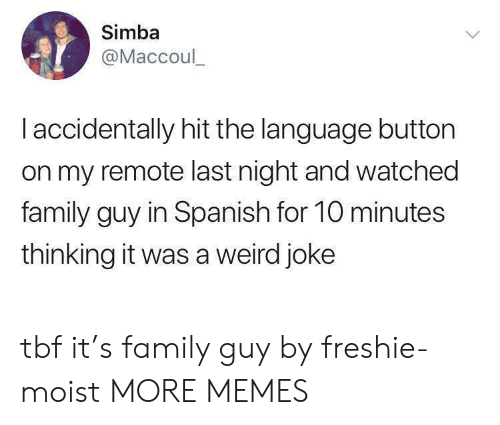 Moist: Simba  @Maccoul_  I accidentally hit the language button  on my remote last night and watched  family guy in Spanish for 10 minutes  thinking it was a weird joke tbf it's family guy by freshie-moist MORE MEMES