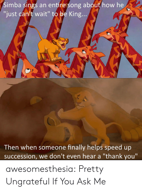"""Speed Up: Simba sings an entire song about how he  """"just can't wait"""" to be King...  Then when someone finally helps speed up  succession, we don't even hear a """"thank you"""" awesomesthesia:  Pretty Ungrateful If You Ask Me"""