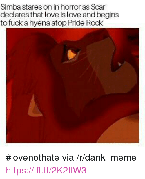 "Dank, Love, and Meme: Simba stares on in horror as Scar  declares that love is love and begins  to fuck a hyena atop Pride Rock <p>#lovenothate via /r/dank_meme <a href=""https://ift.tt/2K2tlW3"">https://ift.tt/2K2tlW3</a></p>"