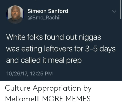 appropriation: Simeon Sanford  @Bmo_Rachii  White folks found out niggas  was eating leftovers for 3-5 days  and called it meal prep  10/26/17, 12:25 PM Culture Appropriation by Mellomelll MORE MEMES