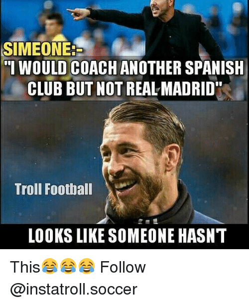 "Memes, 🤖, and Coach: SIMEONE.  ""I WOULD COACH ANOTHER SPANISH  CLUB BUT NOT REAL MADRID""  Troll Football  LOOKS LIKE SOMEONE HASNT This😂😂😂 Follow @instatroll.soccer"