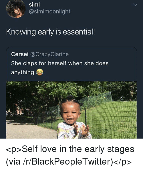 Claps: simi  @simimoonlight  Knowing early is essential!  Cersei @CrazyClarine  She claps for herself when she does  anything <p>Self love in the early stages (via /r/BlackPeopleTwitter)</p>