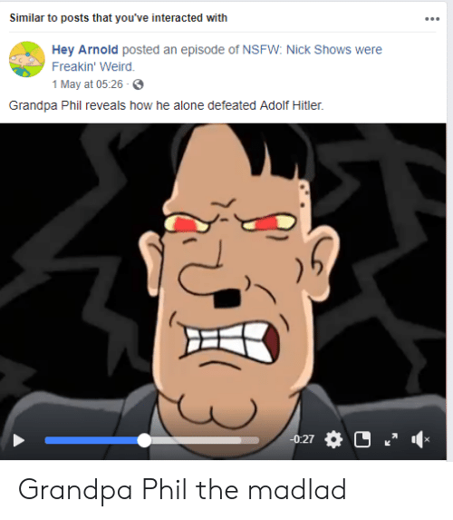 nick shows: Similar to posts that you've interacted with  Hey Arnold posted an episode of NSFW: Nick Shows were  Freakin' Weird.  1 May at 05:26  Grandpa Phil reveals how he alone defeated Adolf Hitler.  0:27 Grandpa Phil the madlad