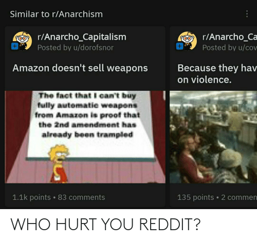 Anarcho-Capitalism: Similar to r/Anarchism  O r/Anarcho_Capitalism  rO r/Anarcho_Ca  Posted by u/dorofsnor  Posted by u/cov  Amazon doesn't sell weapons  Because they hav  on violence.  The fact that Il can't buy  fully automatie weapons  from Amazon is proof that  the 2nd amendment has  already been trampled  1.1k points • 83 comments  135 points • 2 commen WHO HURT YOU REDDIT?