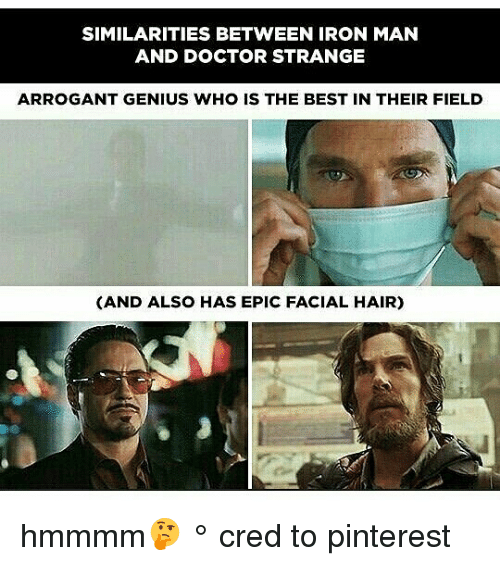 Doctor, Iron Man, and Memes: SIMILARITIES BETWEEN IRON MAN  AND DOCTOR STRANGE  ARROGANT GENIUS WHO IS THE BEST IN THEIR FIELD  (AND ALSO HAS EPIC FACIAL HAIR) hmmmm🤔 ° 《cred to pinterest》
