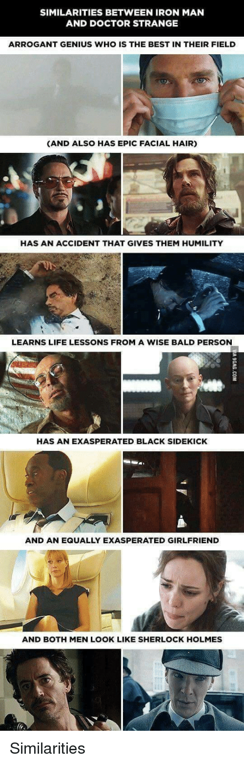 Sherlock Holmes: SIMILARITIES BETWEEN IRON MAN  AND DOCTOR STRANGE  ARROGANT GENIUS WHO IS THE BEST IN THEIR FIELD  (AND ALSO HAS EPIC FACIAL HAIR)  HAS AN ACCIDENT THAT GIVES THEM HUMILITY  LEARNS LIFE LESSONS FROM A WISE BALD PERSON  HAS AN EXASPERATED BLACK SIDEKICK  AND AN EQUALLY EXASPERATED GIRLFRIEND  AND BOTH MEN LOOK LIKE SHERLOCK HOLMES <p>Similarities</p>