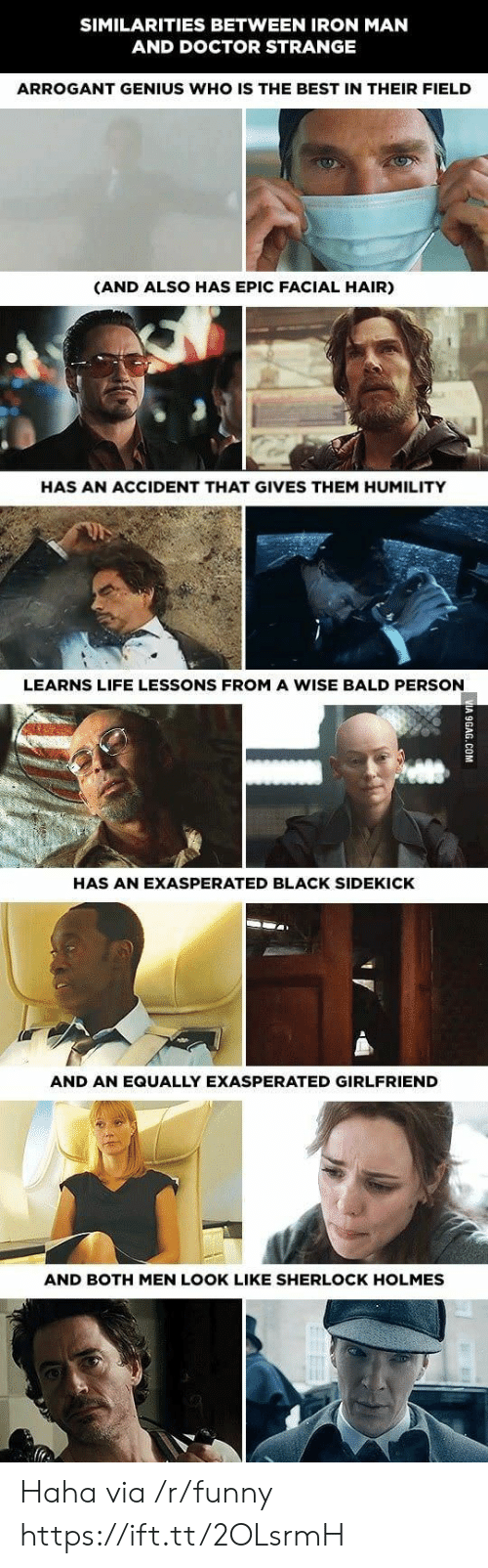Sherlock Holmes: SIMILARITIES BETWEEN IRON MAN  AND DOCTOR STRANGE  ARROGANT GENIUS WHO IS THE BEST IN THEIR FIELD  (AND ALSO HAS EPIC FACIAL HAIR)  HAS AN ACCIDENT THAT GIVES THEM HUMILITY  LEARNS LIFE LESSONS FROM A WISE BALD PERSON  HAS AN EXASPERATED BLACK SIDEKICK  AND AN EQUALLY EXASPERATED GIRLFRIEND  AND BOTH MEN LOOK LIKE SHERLOCK HOLMES Haha via /r/funny https://ift.tt/2OLsrmH