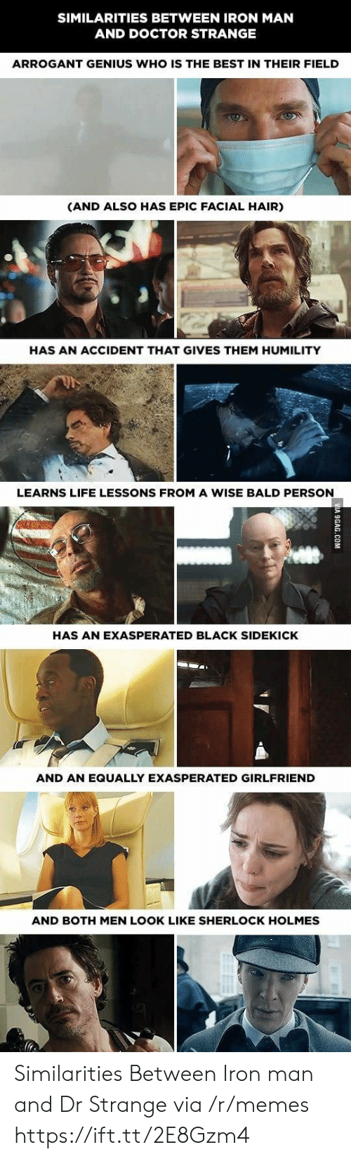Sherlock Holmes: SIMILARITIES BETWEEN IRON MAN  AND DOCTOR STRANGE  ARROGANT GENIUS WHO IS THE BEST IN THEIR FIELD  (AND ALSO HAS EPIC FACIAL HAIR)  HAS AN ACCIDENT THAT GIVES THEM HUMILITY  LEARNS LIFE LESSONS FROM A WISE BALD PERSON  HAS AN EXASPERATED BLACK SIDEKICK  AND AN EQUALLY EXASPERATED GIRLFRIEND  AND BOTH MEN LOOK LIKE SHERLOCK HOLMES Similarities Between Iron man and Dr Strange via /r/memes https://ift.tt/2E8Gzm4