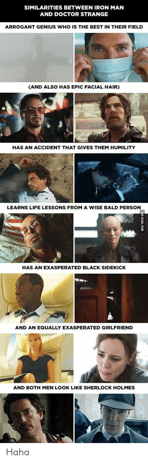 Sherlock Holmes: SIMILARITIES BETWEEN IRON MAN  AND DOCTOR STRANGE  ARROGANT GENIUS WHO IS THE BEST IN THEIR FIELD  (AND ALSO HAS EPIC FACIAL HAIR)  HAS AN ACCIDENT THAT GIVES THEM HUMILITY  LEARNS LIFE LESSONS FROM A WISE BALD PERSON  HAS AN EXASPERATED BLACK SIDEKICK  AND AN EQUALLY EXASPERATED GIRLFRIEND  AND BOTH MEN LOOK LIKE SHERLOCK HOLMES Haha