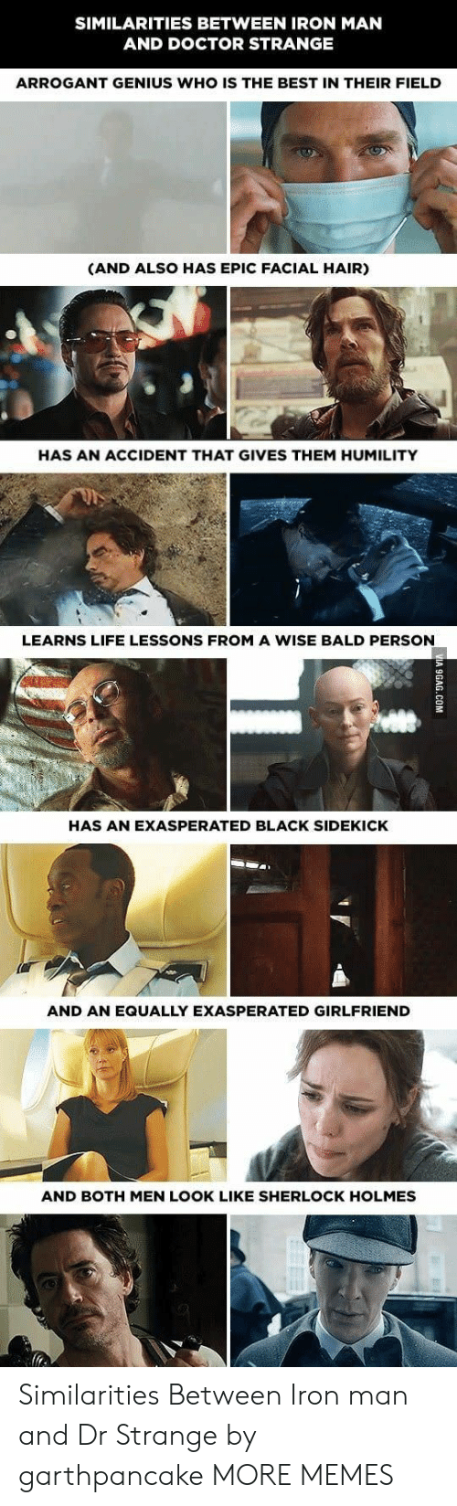 Sherlock Holmes: SIMILARITIES BETWEEN IRON MAN  AND DOCTOR STRANGE  ARROGANT GENIUS WHO IS THE BEST IN THEIR FIELD  (AND ALSO HAS EPIC FACIAL HAIR)  HAS AN ACCIDENT THAT GIVES THEM HUMILITY  LEARNS LIFE LESSONS FROM A WISE BALD PERSON  HAS AN EXASPERATED BLACK SIDEKICK  AND AN EQUALLY EXASPERATED GIRLFRIEND  AND BOTH MEN LOOK LIKE SHERLOCK HOLMES Similarities Between Iron man and Dr Strange by garthpancake MORE MEMES