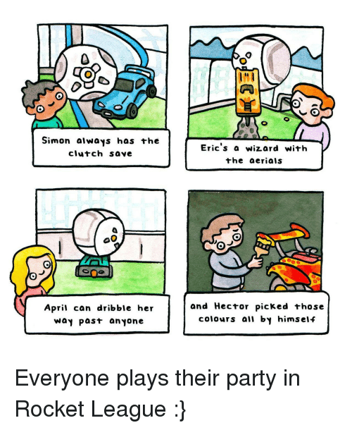 Party, April, and League: Simon aiways has +he  clutch save  Eric s a wizard with  the aerials  April can dribble her  Way past anyone  and Hector picked those  colours all by himself <p>Everyone plays their party in Rocket League :}</p>
